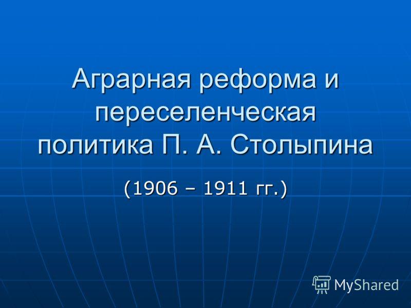 Аграрная реформа и переселенческая политика П. А. Столыпина (1906 – 1911 гг.)