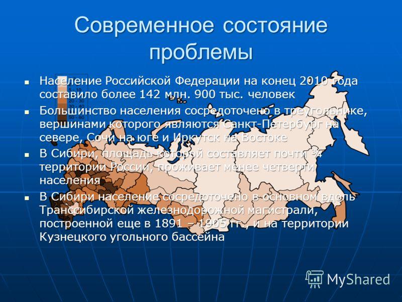 Современное состояние проблемы Население Российской Федерации на конец 2010 года составило более 142 млн. 900 тыс. человек Население Российской Федерации на конец 2010 года составило более 142 млн. 900 тыс. человек Большинство населения сосредоточено