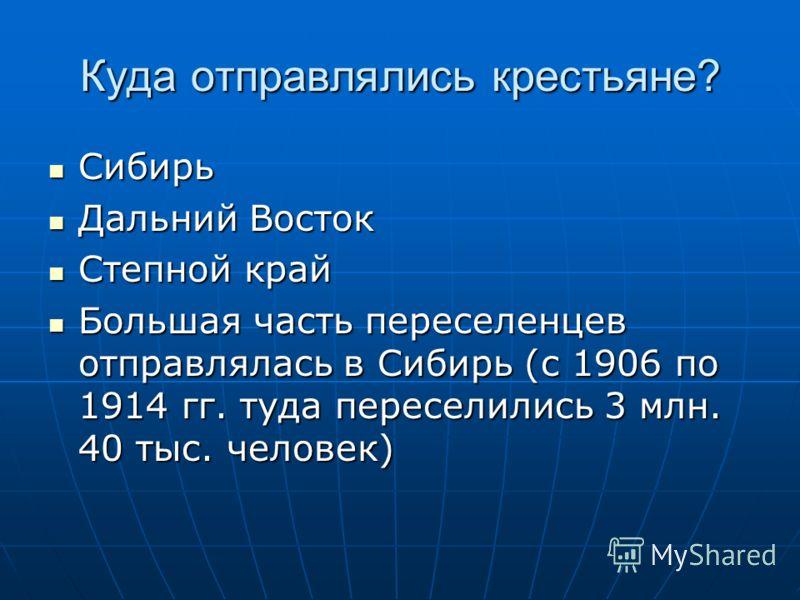 Куда отправлялись крестьяне? Сибирь Сибирь Дальний Восток Дальний Восток Степной край Степной край Большая часть переселенцев отправлялась в Сибирь (с 1906 по 1914 гг. туда переселились 3 млн. 40 тыс. человек) Большая часть переселенцев отправлялась