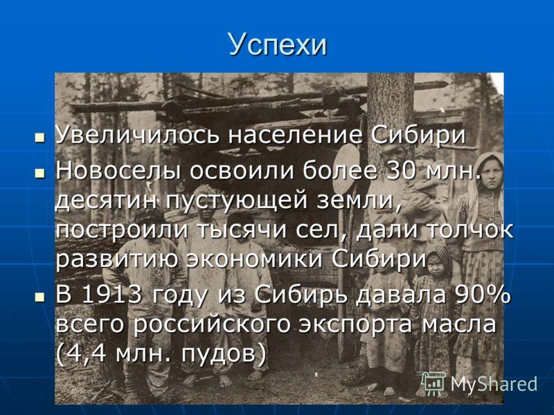 Успехи Увеличилось население Сибири Увеличилось население Сибири Новоселы освоили более 30 млн. десятин пустующей земли, построили тысячи сел, дали толчок развитию экономики Сибири Новоселы освоили более 30 млн. десятин пустующей земли, построили тыс