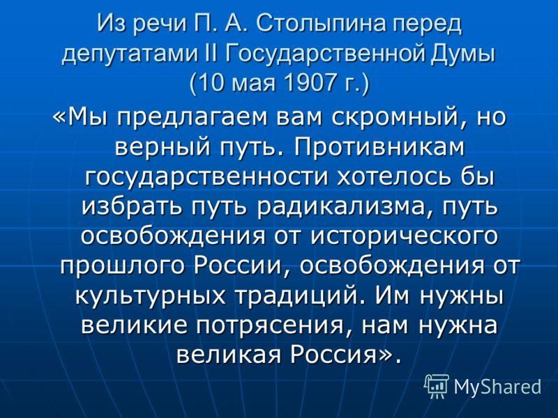 Из речи П. А. Столыпина перед депутатами II Государственной Думы (10 мая 1907 г.) «Мы предлагаем вам скромный, но верный путь. Противникам государственности хотелось бы избрать путь радикализма, путь освобождения от исторического прошлого России, осв