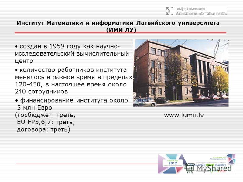 Институт Математики и информатики Латвийского университета (ИМИ ЛУ) www.lumii.lv создан в 1959 году как нау ч но - и сс ледовател ьс к и й вычислительны й центр к оличество работников института менялось в разное время в пределах 120-450, в настоящее