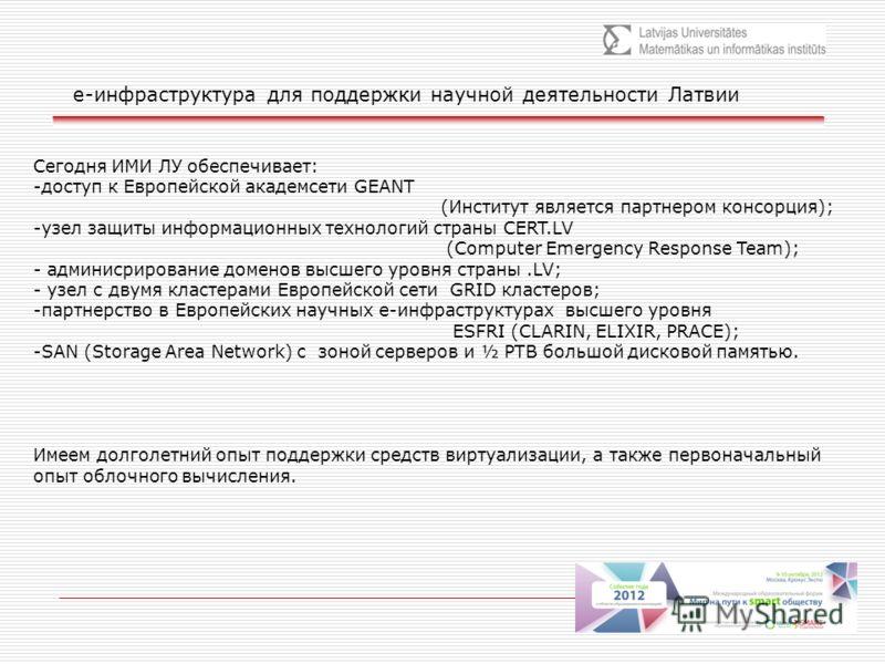е-инфраструктура для поддержки научной деятельности Латвии Сегодня ИМИ ЛУ обеспечивает: -доступ к Европейской академсети GEANT (Институт является партнером консорция); -узел защиты информационных технологий страны CERT.LV (Computer Emergency Response