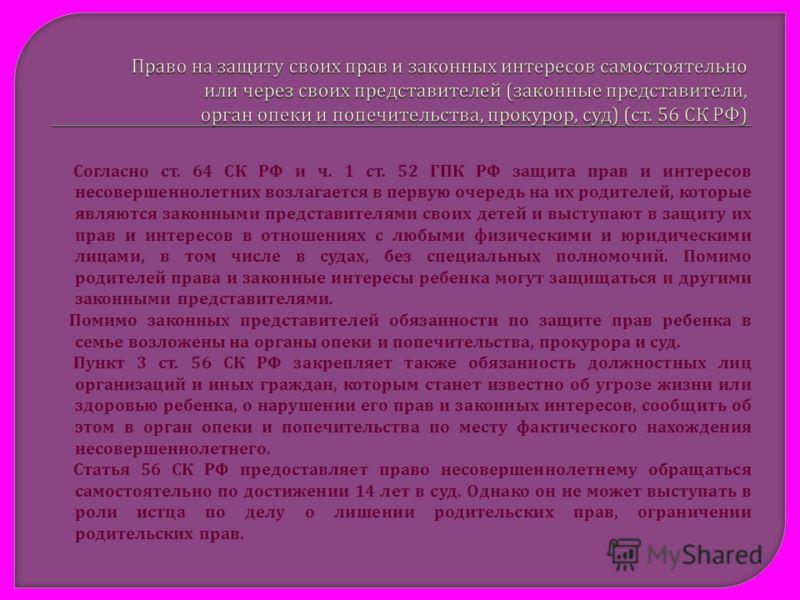 Согласно ст. 64 СК РФ и ч. 1 ст. 52 ГПК РФ защита прав и интересов несовершеннолетних возлагается в первую очередь на их родителей, которые являются законными представителями своих детей и выступают в защиту их прав и интересов в отношениях с любыми