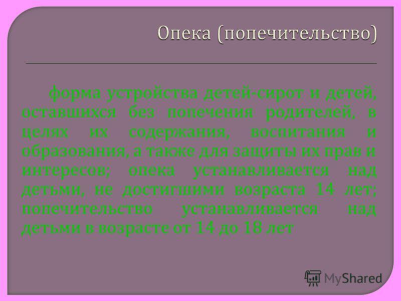 форма устройства детей - сирот и детей, оставшихся без попечения родителей, в целях их содержания, воспитания и образования, а также для защиты их прав и интересов ; опека устанавливается над детьми, не достигшими возраста 14 лет ; попечительство уст