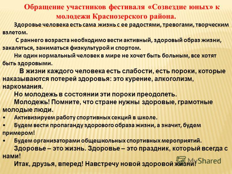 Обращение участников фестиваля « Созвездие юных » к молодежи Краснозерского района. Здоровье человека есть сама жизнь с ее радостями, тревогами, творческим взлетом. С раннего возраста необходимо вести активный, здоровый образ жизни, закаляться, заним