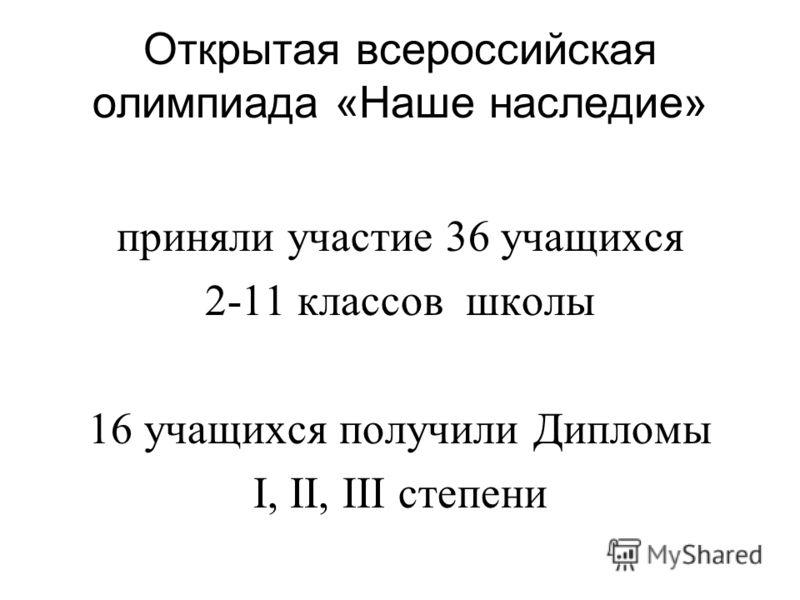 Открытая всероссийская олимпиада «Наше наследие» приняли участие 36 учащихся 2-11 классов школы 16 учащихся получили Дипломы I, II, III степени