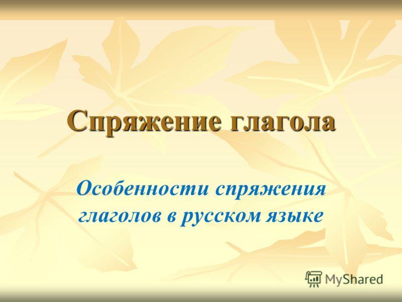 Спряжение глагола Особенности спряжения глаголов в русском языке