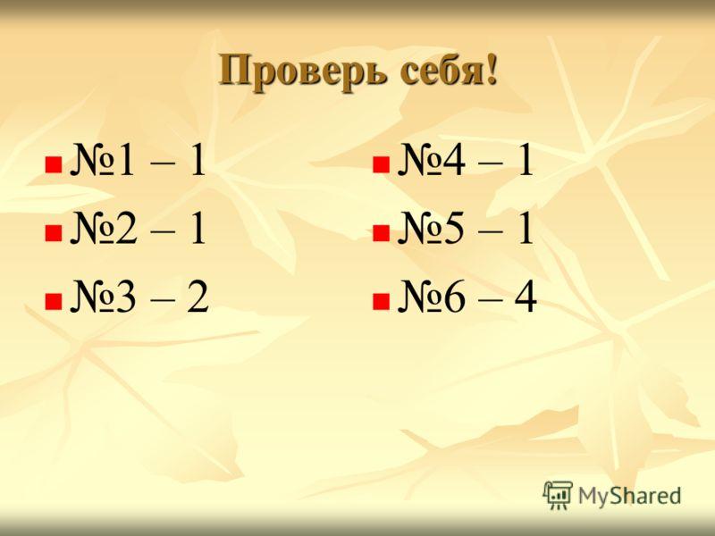 Проверь себя! 1 – 1 2 – 1 3 – 2 4 – 1 5 – 1 6 – 4
