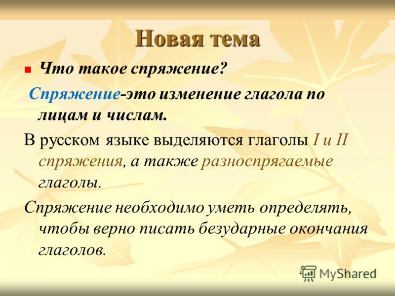 Новая тема Что такое спряжение? Спряжение-это изменение глагола по лицам и числам. В русском языке выделяются глаголы I и II спряжения, а также разноспрягаемые глаголы. Спряжение необходимо уметь определять, чтобы верно писать безударные окончания гл