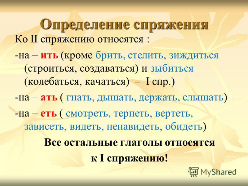 Определение спряжения Ко II спряжению относятся : -на – ить (кроме брить, стелить, зиждиться (строиться, создаваться) и зыбиться (колебаться, качаться) – I спр.) -на – ать ( гнать, дышать, держать, слышать) -на – еть ( смотреть, терпеть, вертеть, зав