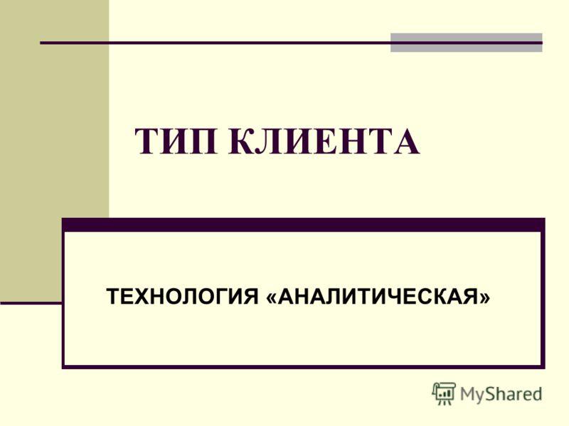 ТИП КЛИЕНТА ТЕХНОЛОГИЯ «АНАЛИТИЧЕСКАЯ»