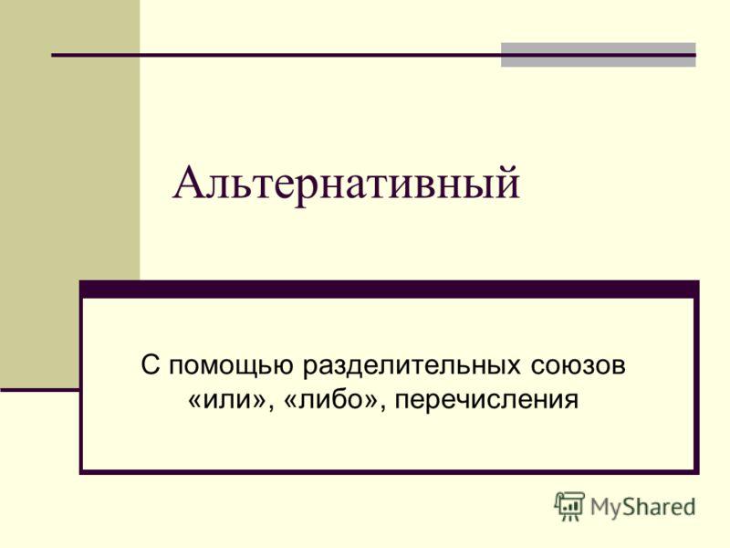 Альтернативный С помощью разделительных союзов «или», «либо», перечисления