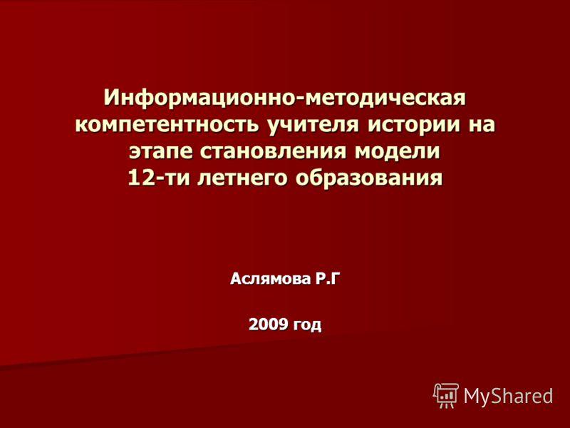 Информационно-методическая компетентность учителя истории на этапе становления модели 12-ти летнего образования Аслямова Р.Г 2009 год