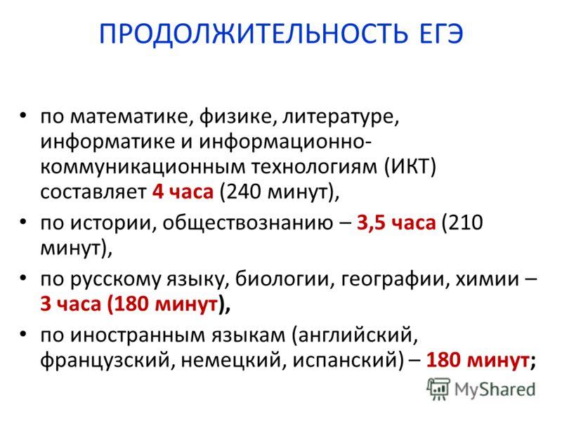 ПРОДОЛЖИТЕЛЬНОСТЬ ЕГЭ по математике, физике, литературе, информатике и информационно- коммуникационным технологиям (ИКТ) составляет 4 часа (240 минут), по истории, обществознанию – 3,5 часа (210 минут), по русскому языку, биологии, географии, химии –
