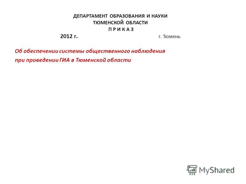 ДЕПАРТАМЕНТ ОБРАЗОВАНИЯ И НАУКИ ТЮМЕНСКОЙ ОБЛАСТИ П Р И К А З 2012 г. г. Тюмень Об обеспечении системы общественного наблюдения при проведении ГИА в Тюменской области