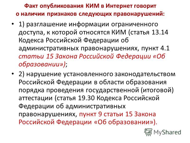 Факт опубликования КИМ в Интернет говорит о наличии признаков следующих правонарушений: 1) разглашение информации ограниченного доступа, к которой относятся КИМ (статья 13.14 Кодекса Российской Федерации об административных правонарушениях, пункт 4.1