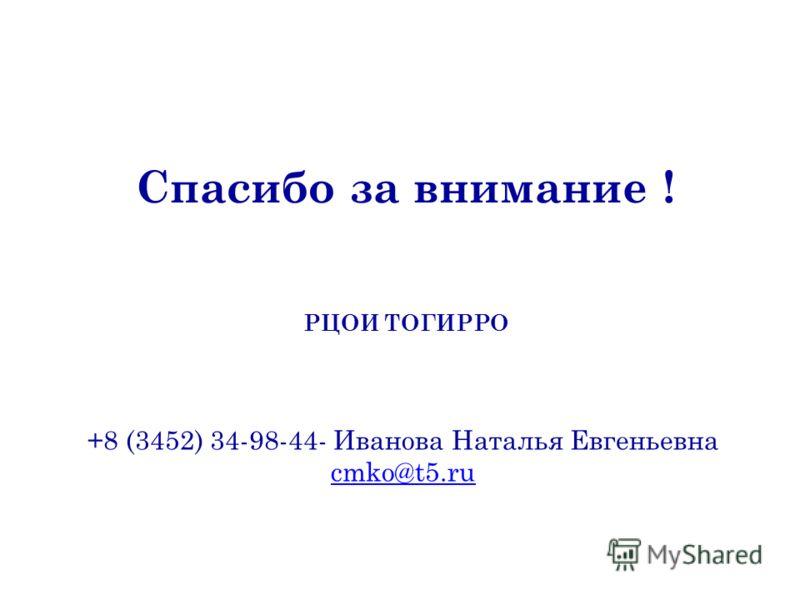 РЦОИ ТОГИРРО +8 (3452) 34-98-44- Иванова Наталья Евгеньевна cmko@t5.ru Спасибо за внимание !