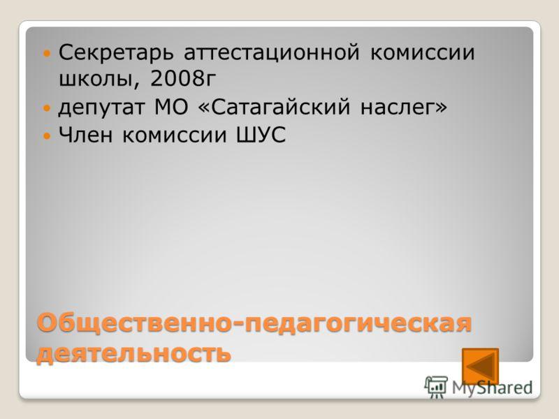 Общественно-педагогическая деятельность Секретарь аттестационной комиссии школы, 2008г депутат МО «Сатагайский наслег» Член комиссии ШУС