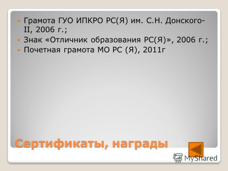 Сертификаты, награды Грамота ГУО ИПКРО РС(Я) им. С.Н. Донского- II, 2006 г.; Знак «Отличник образования РС(Я)», 2006 г.; Почетная грамота МО РС (Я), 2011г
