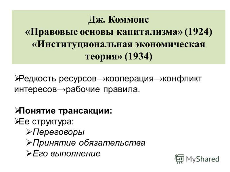 Дж. Коммонс «Правовые основы капитализма» (1924) «Институциональная экономическая теория» (1934) Редкость ресурсовкооперацияконфликт интересоврабочие правила. Понятие трансакции: Ее структура: Переговоры Принятие обязательства Его выполнение