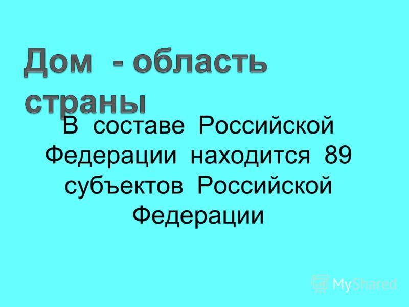 В составе Российской Федерации находится 89 субъектов Российской Федерации