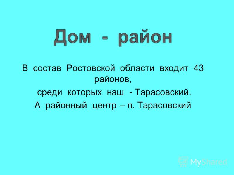 В состав Ростовской области входит 43 районов, среди которых наш - Тарасовский. А районный центр – п. Тарасовский