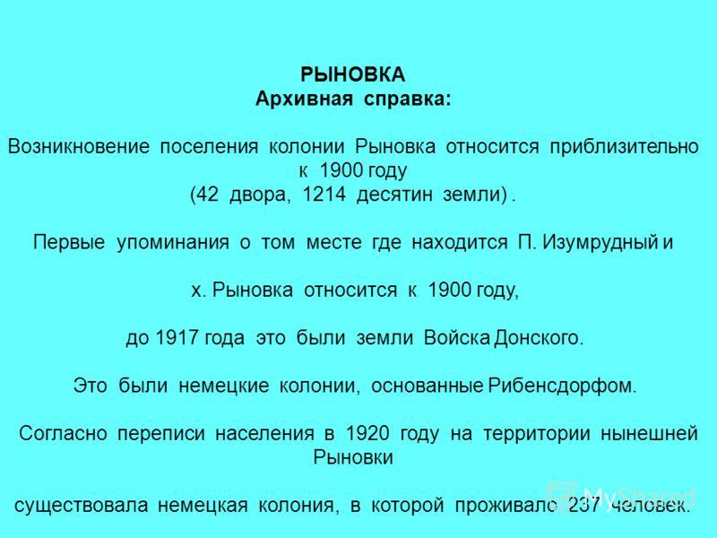 РЫНОВКА Архивная справка: Возникновение поселения колонии Рыновка относится приблизительно к 1900 году (42 двора, 1214 десятин земли). Первые упоминания о том месте где находится П. Изумрудный и х. Рыновка относится к 1900 году, до 1917 года это были