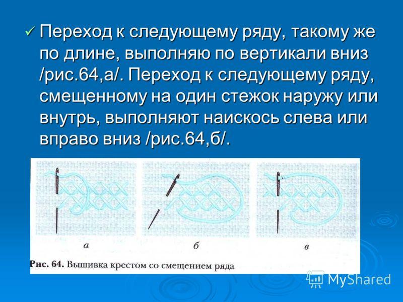 Переход к следующему ряду, такому же по длине, выполняю по вертикали вниз /рис.64,а/. Переход к следующему ряду, смещенному на один стежок наружу или внутрь, выполняют наискось слева или вправо вниз /рис.64,б/.