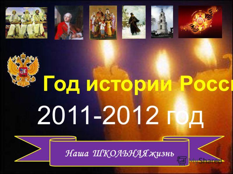 2011-2012 год Наша ШКОЛЬНАЯ жизнь Год истории России