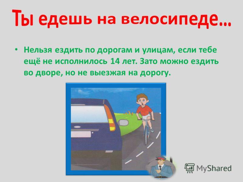 Нельзя ездить по дорогам и улицам, если тебе ещё не исполнилось 14 лет. Зато можно ездить во дворе, но не выезжая на дорогу.
