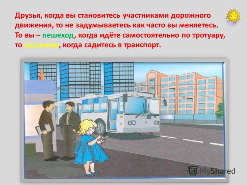 Друзья, когда вы становитесь участниками дорожного движения, то не задумываетесь как часто вы меняетесь. То вы – пешеход, когда идёте самостоятельно по тротуару, то пассажир, когда садитесь в транспорт.
