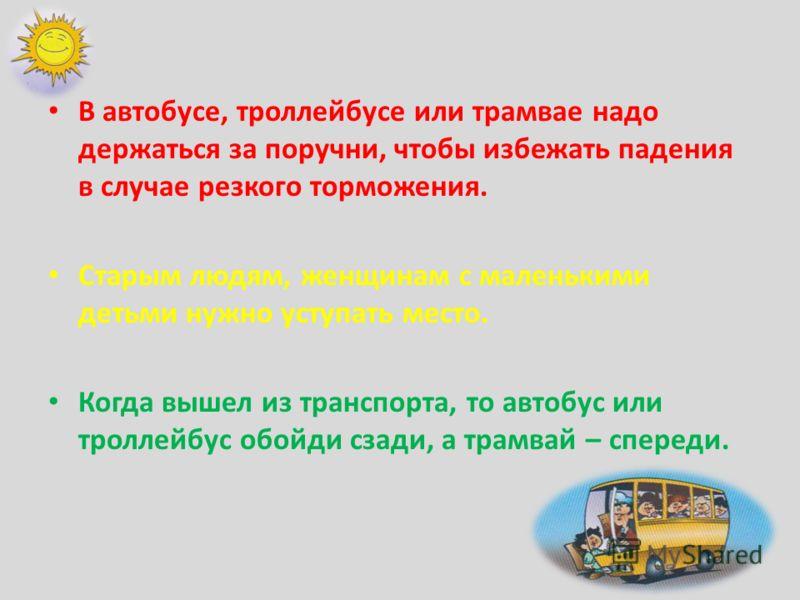 В автобусе, троллейбусе или трамвае надо держаться за поручни, чтобы избежать падения в случае резкого торможения. Старым людям, женщинам с маленькими детьми нужно уступать место. Когда вышел из транспорта, то автобус или троллейбус обойди сзади, а т