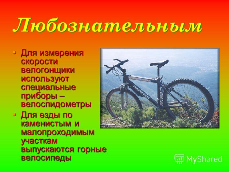 Любознательным Для измерения скорости велогонщики используют специальные приборы – велоспидометры Для измерения скорости велогонщики используют специальные приборы – велоспидометры Для езды по каменистым и малопроходимым участкам выпускаются горные в