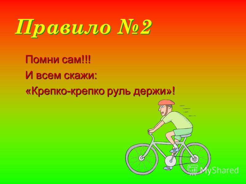 Правило 2 Помни сам!!! И всем скажи: «Крепко-крепко руль держи»!