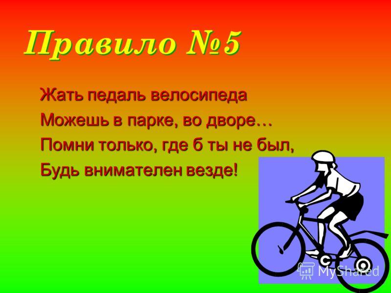 Правило 5 Жать педаль велосипеда Можешь в парке, во дворе… Помни только, где б ты не был, Будь внимателен везде!