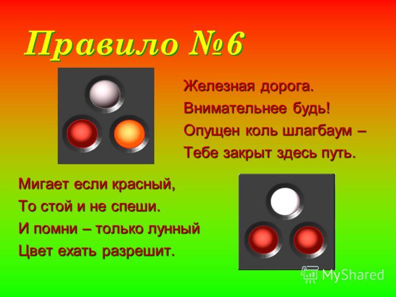 Правило 6 Железная дорога. Внимательнее будь! Опущен коль шлагбаум – Тебе закрыт здесь путь. Мигает если красный, То стой и не спеши. И помни – только лунный Цвет ехать разрешит.