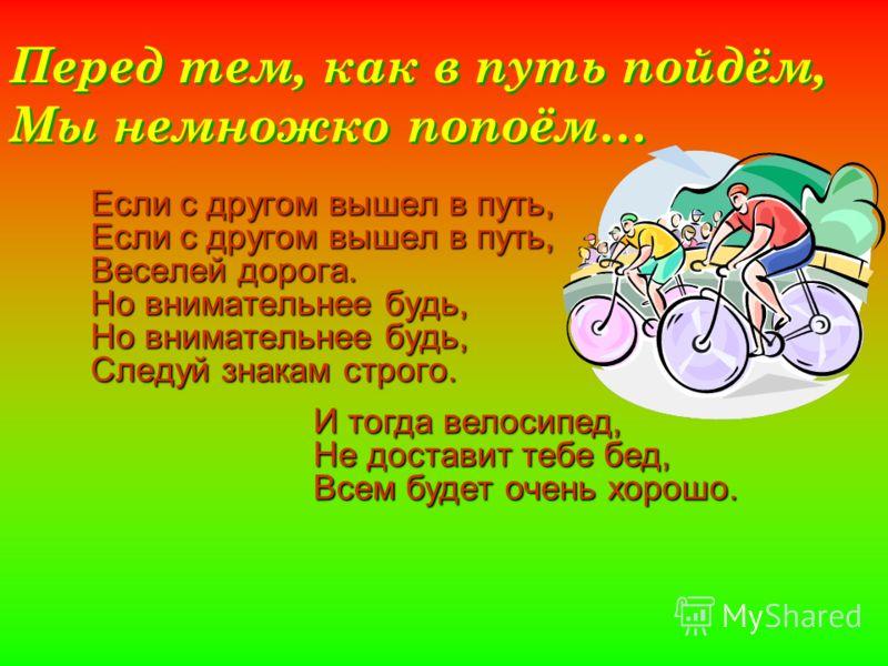 Перед тем, как в путь пойдём, Мы немножко попоём… Если с другом вышел в путь, Веселей дорога. Но внимательнее будь, Следуй знакам строго. И тогда велосипед, Не доставит тебе бед, Всем будет очень хорошо.