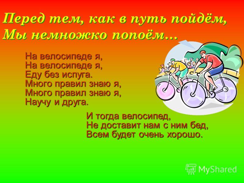 Перед тем, как в путь пойдём, Мы немножко попоём… На велосипеде я, Еду без испуга. Много правил знаю я, Научу и друга. И тогда велосипед, Не доставит нам с ним бед, Всем будет очень хорошо.
