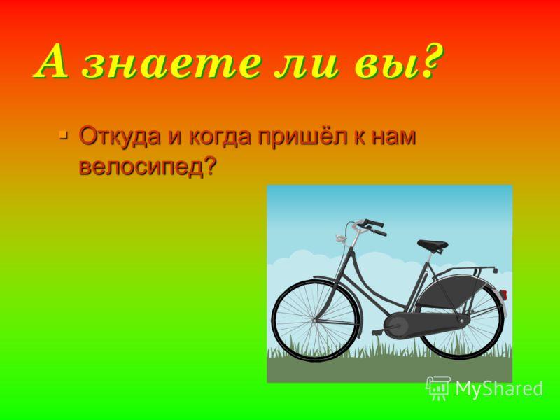 А знаете ли вы? Откуда и когда пришёл к нам велосипед? Откуда и когда пришёл к нам велосипед?
