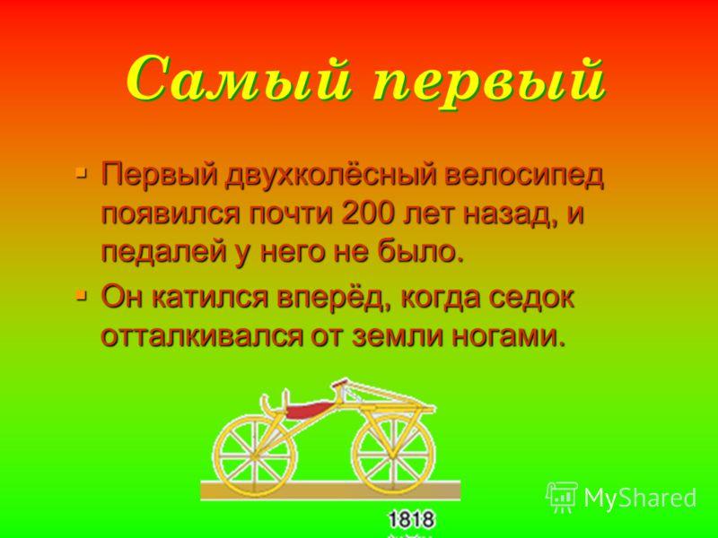 Самый первый Первый двухколёсный велосипед появился почти 200 лет назад, и педалей у него не было. Первый двухколёсный велосипед появился почти 200 лет назад, и педалей у него не было. Он катился вперёд, когда седок отталкивался от земли ногами. Он к