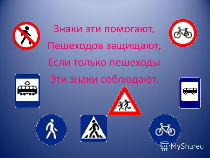 Знаки эти помогают, Пешеходов защищают, Если только пешеходы Эти знаки соблюдают.