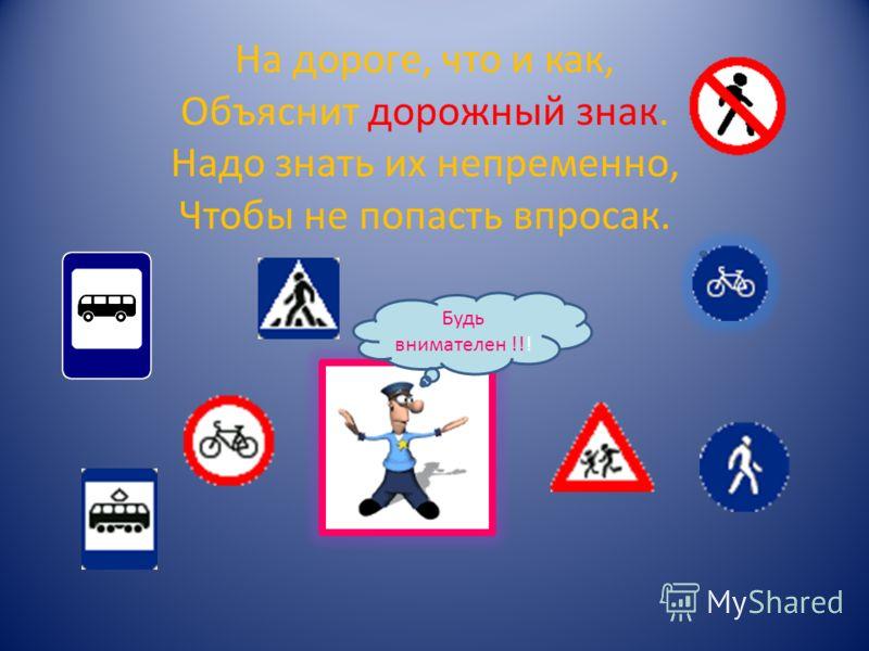 На дороге, что и как, Объяснит дорожный знак. Надо знать их непременно, Чтобы не попасть впросак. Будь внимателен !!!