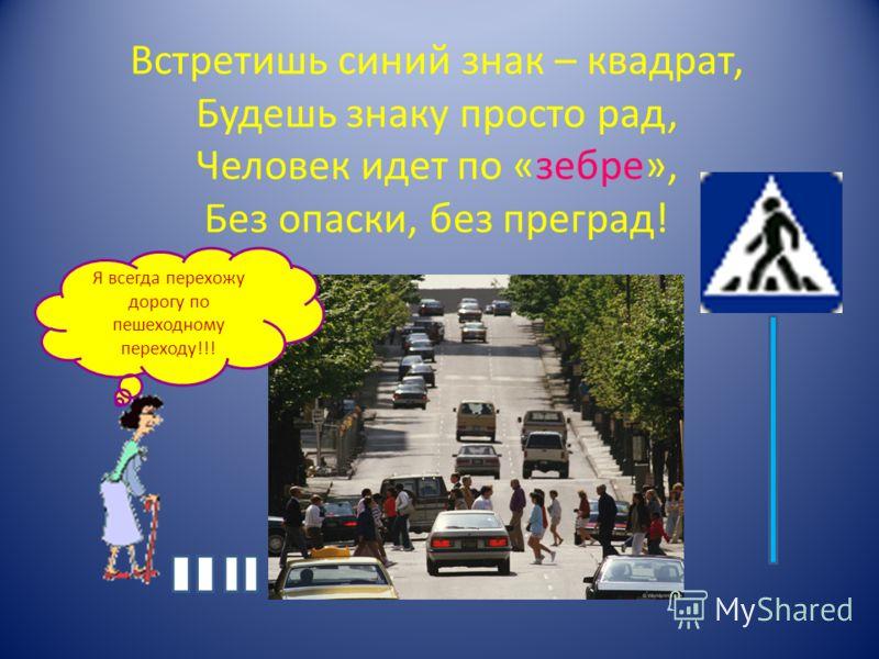 Встретишь синий знак – квадрат, Будешь знаку просто рад, Человек идет по «зебре», Без опаски, без преград! Я всегда перехожу дорогу по пешеходному переходу!!!