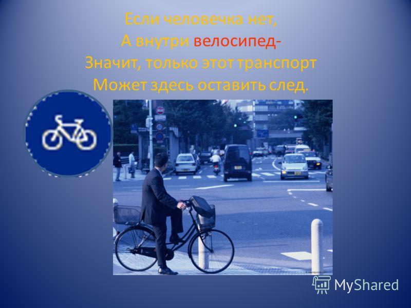 Если человечка нет, А внутри велосипед- Значит, только этот транспорт Может здесь оставить след.