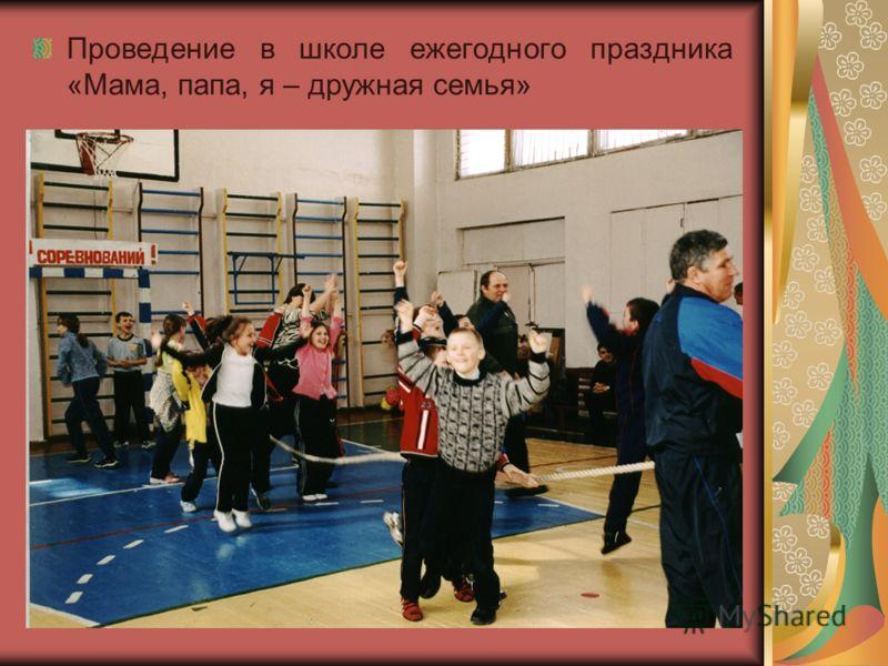 Проведение в школе ежегодного праздника «Мама, папа, я – дружная семья»