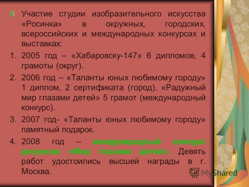 Участие студии изобразительного искусства «Росинка» в окружных, городских, всероссийских и международных конкурсах и выставках: 1.2005 год – «Хабаровску-147» 6 дипломов, 4 грамоты (округ). 2.2006 год – «Таланты юных любимому городу» 1 диплом, 2 серти