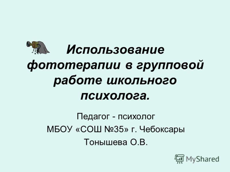 Использование фототерапии в групповой работе школьного психолога. Педагог - психолог МБОУ «СОШ 35» г. Чебоксары Тонышева О.В.