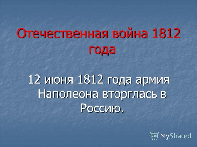 Отечественная война 1812 года 12 июня 1812 года армия Наполеона вторглась в Россию.
