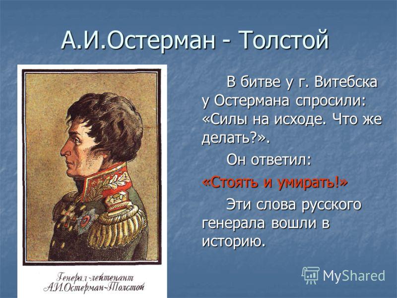 А.И.Остерман - Толстой В битве у г. Витебска у Остермана спросили: «Силы на исходе. Что же делать?». Он ответил: «Стоять и умирать!» Эти слова русского генерала вошли в историю.